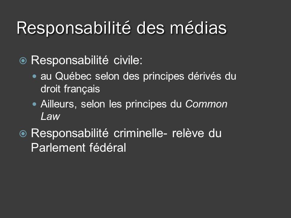 Responsabilité des médias Responsabilité civile: au Québec selon des principes dérivés du droit français Ailleurs, selon les principes du Common Law Responsabilité criminelle- relève du Parlement fédéral