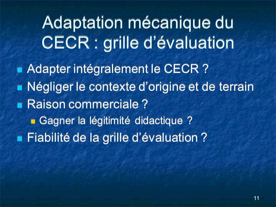11 Adaptation mécanique du CECR : grille dévaluation Adapter intégralement le CECR ? Négliger le contexte dorigine et de terrain Raison commerciale ?