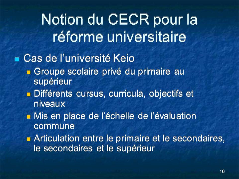 16 Notion du CECR pour la réforme universitaire Cas de luniversité Keio Groupe scolaire privé du primaire au supérieur Différents cursus, curricula, o