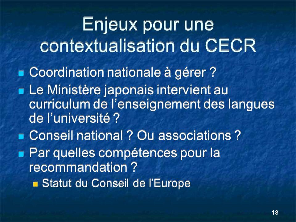 18 Enjeux pour une contextualisation du CECR Coordination nationale à gérer ? Le Ministère japonais intervient au curriculum de lenseignement des lang