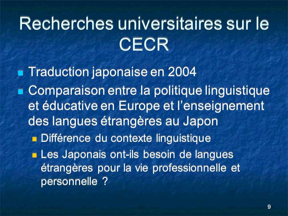 9 Recherches universitaires sur le CECR Traduction japonaise en 2004 Comparaison entre la politique linguistique et éducative en Europe et lenseigneme