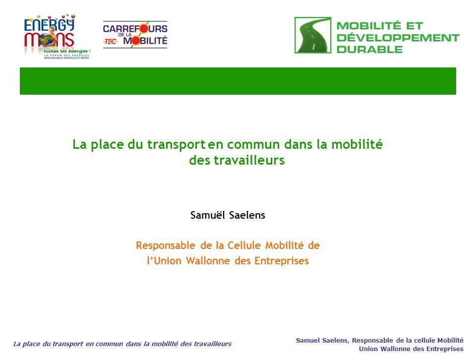 La place du transport en commun dans la mobilité des travailleurs Samuel Saelens, Responsable de la cellule Mobilité Union Wallonne des Entreprises La