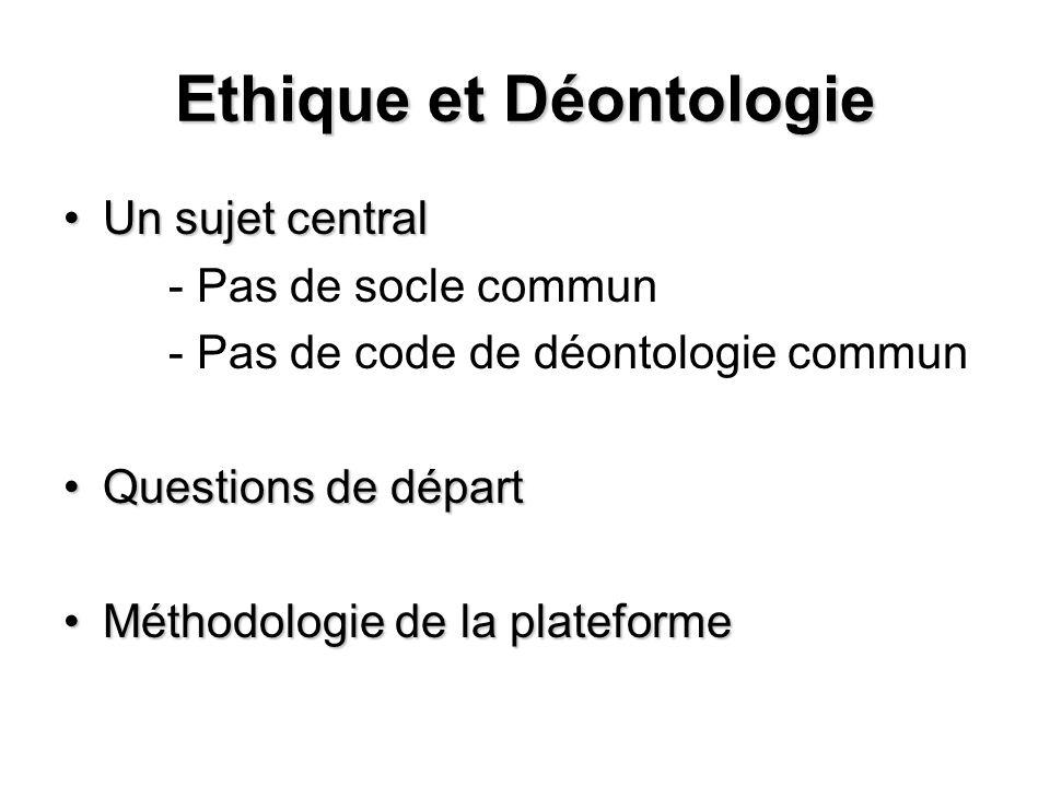 Ethique et Déontologie Un sujet centralUn sujet central - Pas de socle commun - Pas de code de déontologie commun Questions de départQuestions de dépa