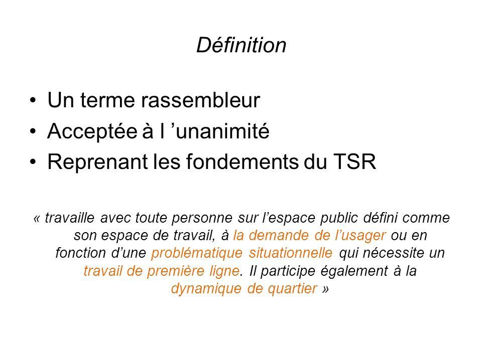 Définition Un terme rassembleur Acceptée à l unanimité Reprenant les fondements du TSR « travaille avec toute personne sur lespace public défini comme