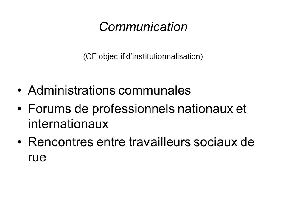 Communication (CF objectif dinstitutionnalisation) Administrations communales Forums de professionnels nationaux et internationaux Rencontres entre tr