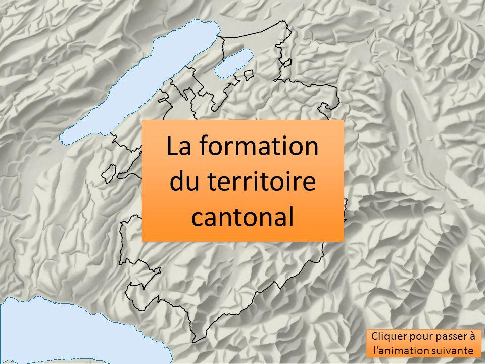 La formation du territoire cantonal La formation du territoire cantonal Cliquer pour passer à lanimation suivante