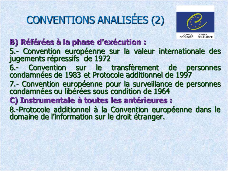 CONVENTIONS ANALISÉES (2) B) Référées à la phase dexécution : 5.- Convention européenne sur la valeur internationale des jugements répressifs de 1972 6.- Convention sur le transfèrement de personnes condamnées de 1983 et Protocole additionnel de 1997 7.- Convention européenne pour la surveillance de personnes condamnées ou libérées sous condition de 1964 C) Instrumentale à toutes les antérieures : 8.-Protocole additionnel à la Convention européenne dans le domaine de linformation sur le droit étranger.