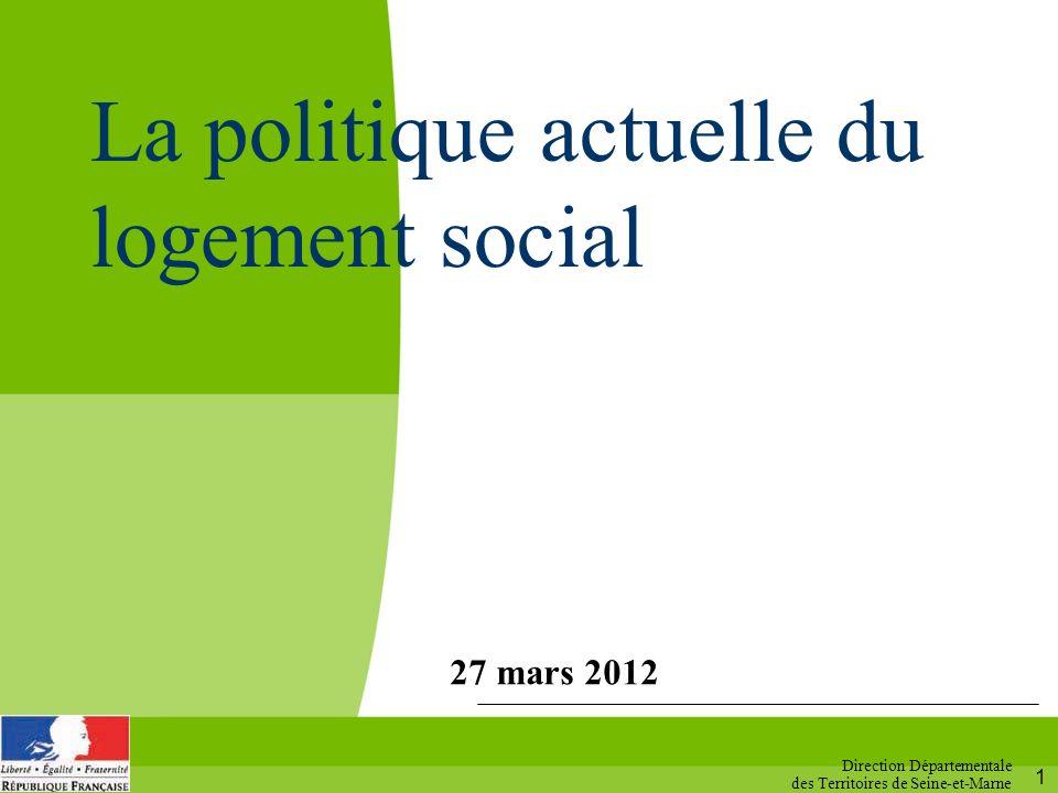 1 27 mars 2012 Direction Départementale des Territoires de Seine-et-Marne La politique actuelle du logement social