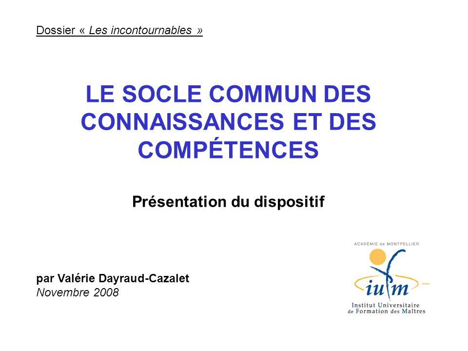 Dossier « Les incontournables » LE SOCLE COMMUN DES CONNAISSANCES ET DES COMPÉTENCES Présentation du dispositif par Valérie Dayraud-Cazalet Novembre 2
