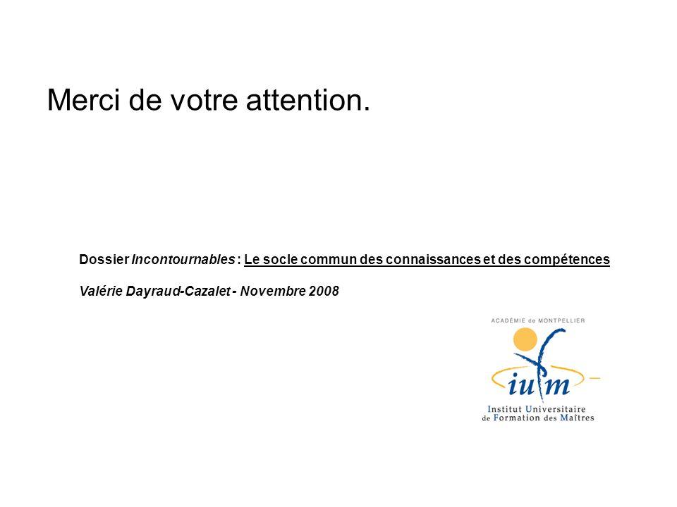 Dossier Incontournables : Le socle commun des connaissances et des compétences Valérie Dayraud-Cazalet - Novembre 2008 Merci de votre attention.