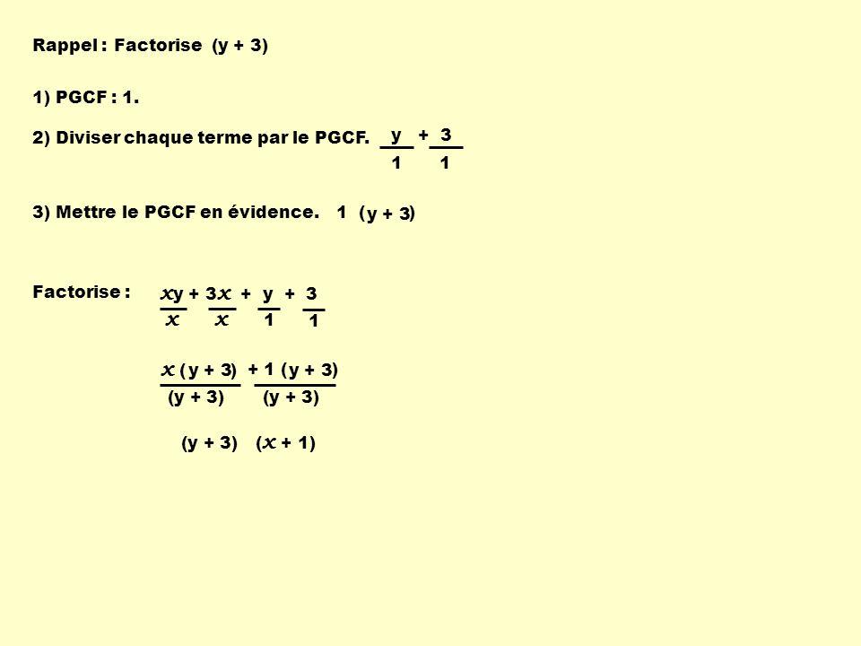 x ( ) + 1 ( ) Factorise : x y + 3 x + y + 3 xx y + 3 1 1 (y + 3) ( x + 1) (y + 3) 1 ( ) Factorise (y + 3) 1) PGCF : 1. 2) Diviser chaque terme par le