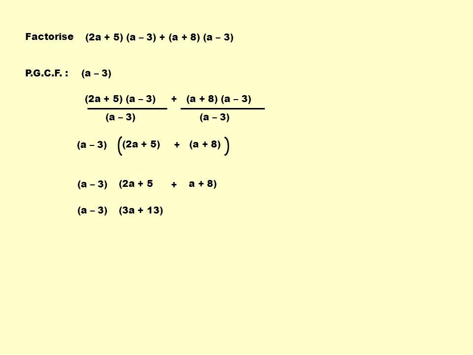 (2a + 5) (a – 3) + (a + 8) (a – 3) Factorise P.G.C.F. :(a – 3) (2a + 5) (a – 3) + (a + 8) (a – 3) (a – 3) (2a + 5) + (a + 8) (a – 3) (2a + 5 + a + 8)