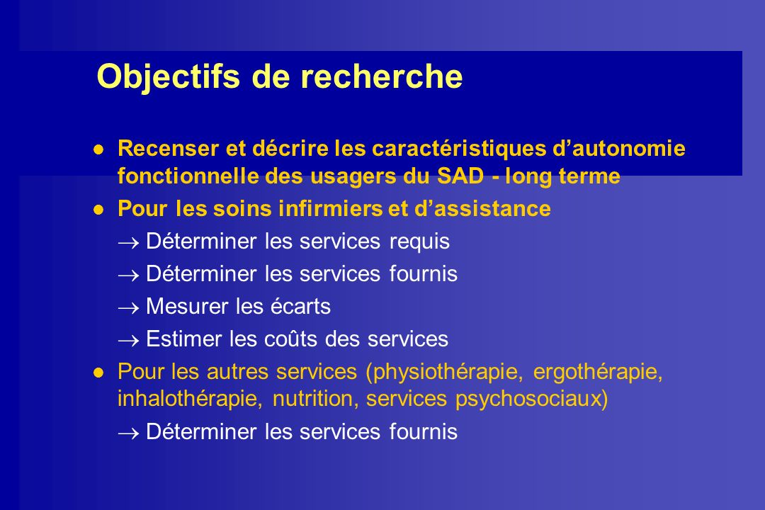 Objectifs de recherche l Recenser et décrire les caractéristiques dautonomie fonctionnelle des usagers du SAD - long terme l Pour les soins infirmiers