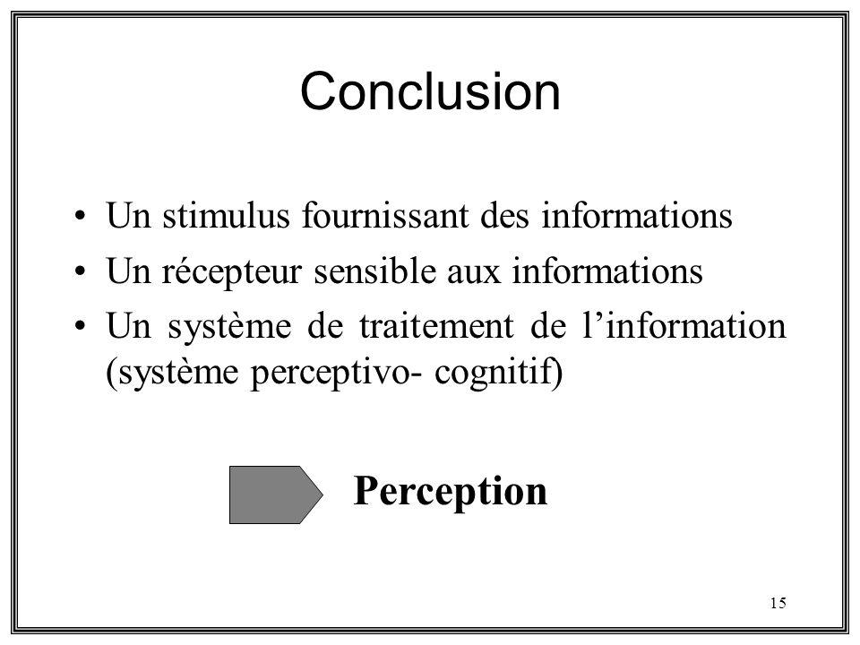 15 Conclusion Un stimulus fournissant des informations Un récepteur sensible aux informations Un système de traitement de linformation (système percep