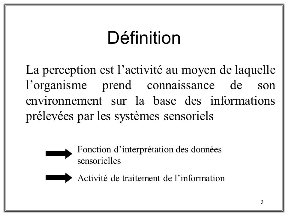 3 Définition La perception est lactivité au moyen de laquelle lorganisme prend connaissance de son environnement sur la base des informations prélevée