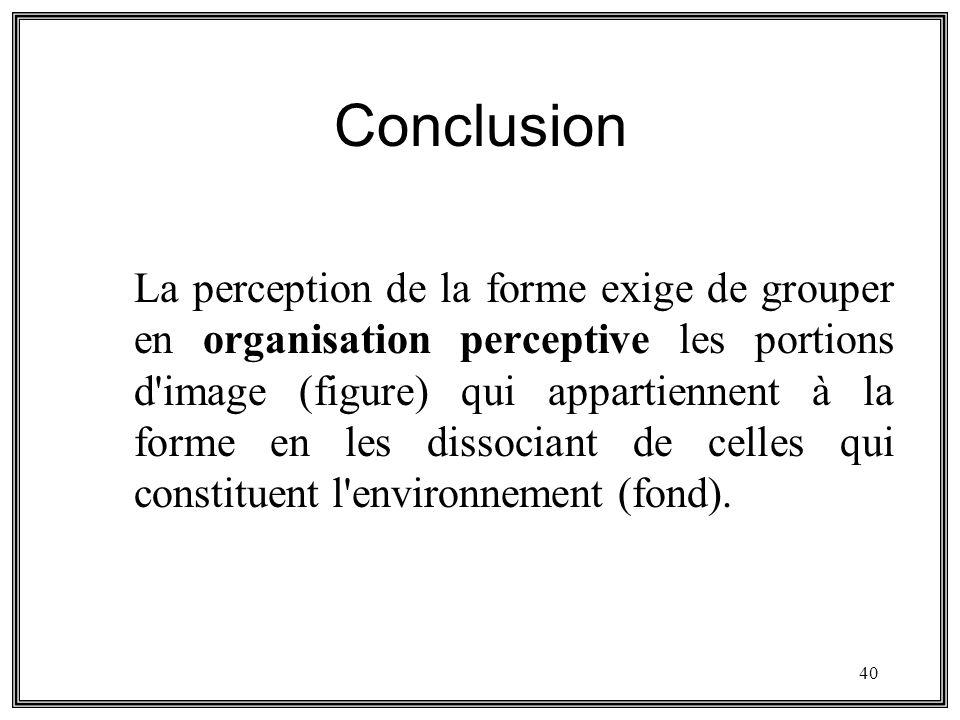 40 Conclusion La perception de la forme exige de grouper en organisation perceptive les portions d'image (figure) qui appartiennent à la forme en les