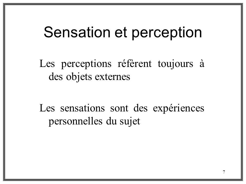 7 Sensation et perception Les perceptions réfèrent toujours à des objets externes Les sensations sont des expériences personnelles du sujet
