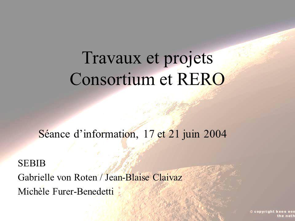 Travaux et projets Consortium et RERO Séance dinformation, 17 et 21 juin 2004 SEBIB Gabrielle von Roten / Jean-Blaise Claivaz Michèle Furer-Benedetti
