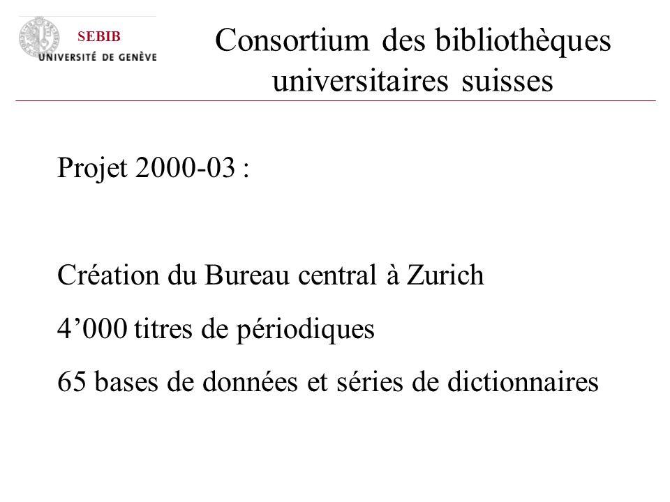 Consortium des bibliothèques universitaires suisses Projet 2000-03 : Création du Bureau central à Zurich 4000 titres de périodiques 65 bases de données et séries de dictionnaires SEBIB