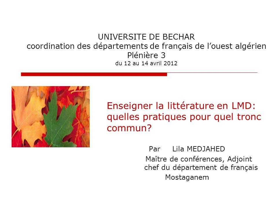 UNIVERSITE DE BECHAR coordination des départements de français de louest algérien Plénière 3 du 12 au 14 avril 2012 Enseigner la littérature en LMD: q