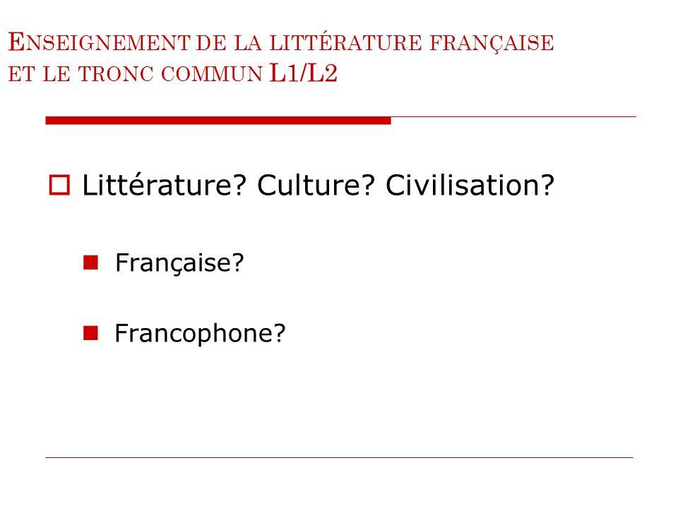 E NSEIGNEMENT DE LA LITTÉRATURE FRANÇAISE ET LE TRONC COMMUN L1/L2 Littérature? Culture? Civilisation? Française? Francophone?