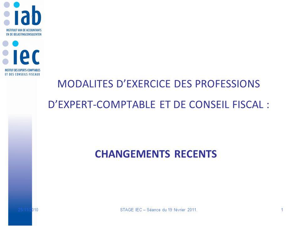 MODALITES DEXERCICE DES PROFESSIONS DEXPERT-COMPTABLE ET DE CONSEIL FISCAL : CHANGEMENTS RECENTS 125/11/2010 STAGE IEC – Séance du 19 février 2011.