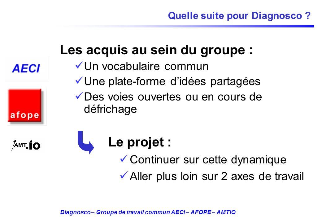 Diagnosco – Groupe de travail commun AECI – AFOPE – AMTIO Quelle suite pour Diagnosco ? Les acquis au sein du groupe : Un vocabulaire commun Une plate