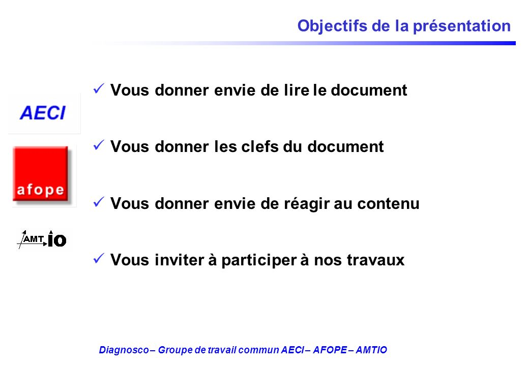 Diagnosco – Groupe de travail commun AECI – AFOPE – AMTIO Objectifs de la présentation Vous donner envie de lire le document Vous donner les clefs du