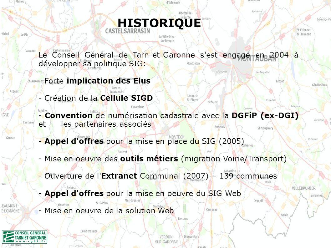 HISTORIQUE Le Conseil Général de Tarn-et-Garonne s est engagé en 2004 à développer sa politique SIG: - Forte implication des Elus - Création de la Cellule SIGD - Convention de numérisation cadastrale avec la DGFiP (ex-DGI) et les partenaires associés - Appel d offres pour la mise en place du SIG (2005) - Mise en oeuvre des outils métiers (migration Voirie/Transport) - Ouverture de l Extranet Communal (2007) – 139 communes - Appel d offres pour la mise en oeuvre du SIG Web - Mise en oeuvre de la solution Web