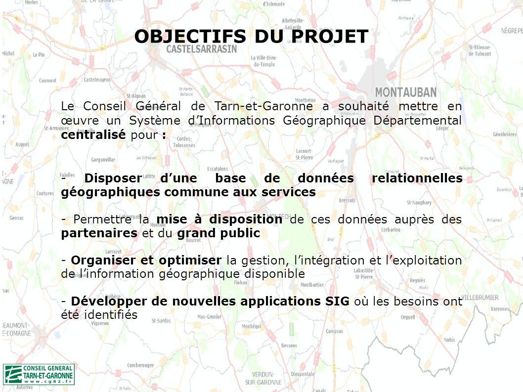 OBJECTIFS DU PROJET Le Conseil Général de Tarn-et-Garonne a souhaité mettre en œuvre un Système dInformations Géographique Départemental centralisé pour : - Disposer dune base de données relationnelles géographiques commune aux services - Permettre la mise à disposition de ces données auprès des partenaires et du grand public - Organiser et optimiser la gestion, lintégration et lexploitation de linformation géographique disponible - Développer de nouvelles applications SIG où les besoins ont été identifiés