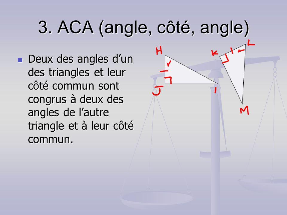 3. ACA (angle, côté, angle) Deux des angles dun des triangles et leur côté commun sont congrus à deux des angles de lautre triangle et à leur côté com
