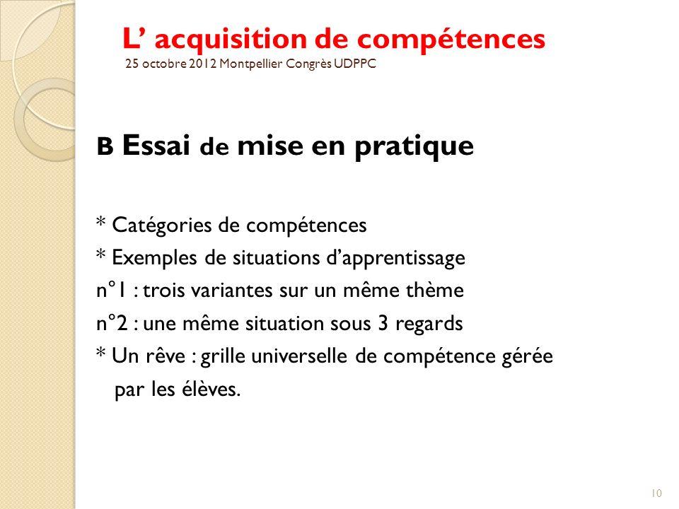 L acquisition de compétences 25 octobre 2012 Montpellier Congrès UDPPC B Essai de mise en pratique * Catégories de compétences * Exemples de situation