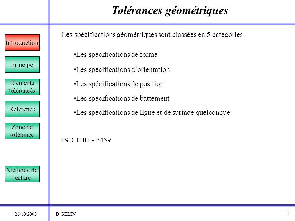 Tolérances géométriques Principe 26/10/2003 D.GELIN Introduction 1 Les spécifications géométriques sont classées en 5 catégories Les spécifications de
