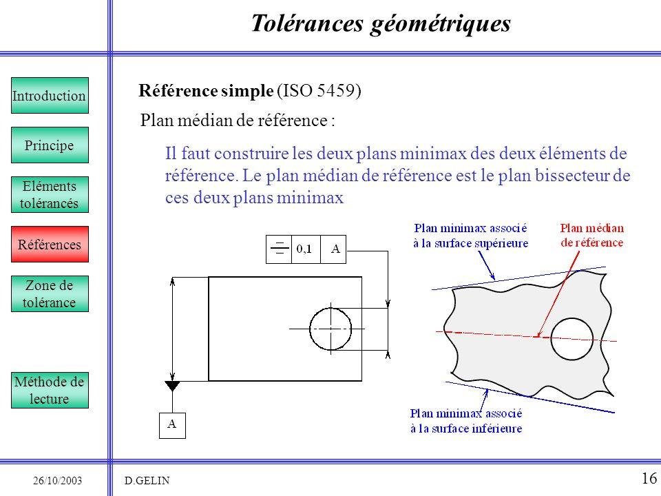 Tolérances géométriques 26/10/2003 D.GELIN 16 Référence simple (ISO 5459) Il faut construire les deux plans minimax des deux éléments de référence. Le