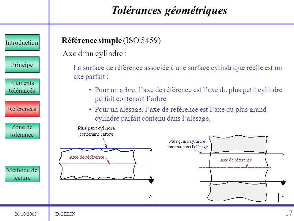 Tolérances géométriques 26/10/2003 D.GELIN 17 Référence simple (ISO 5459) La surface de référence associée à une surface cylindrique réelle est un axe