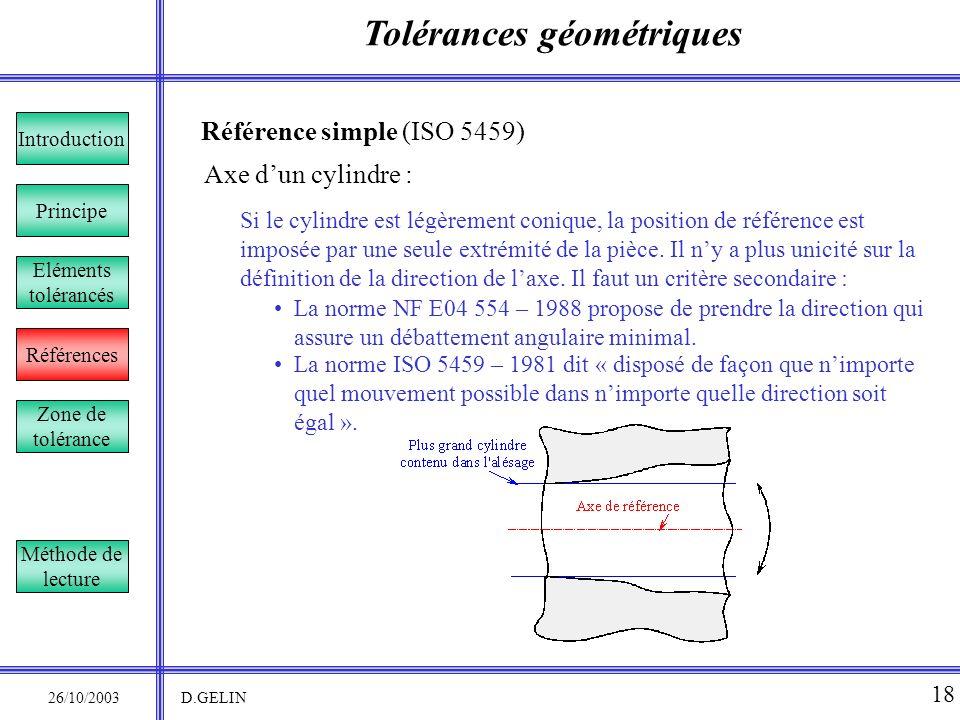 Tolérances géométriques 26/10/2003 D.GELIN 18 Référence simple (ISO 5459) Si le cylindre est légèrement conique, la position de référence est imposée
