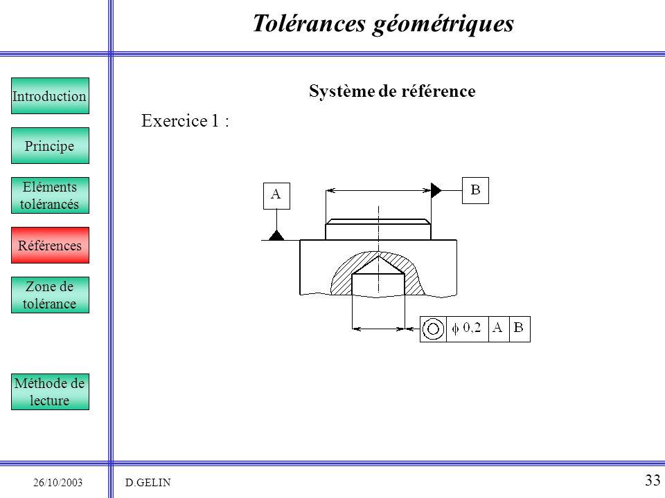 Tolérances géométriques 26/10/2003 D.GELIN 33 Système de référence Exercice 1 : Principe Références Introduction Eléments tolérancés Zone de tolérance