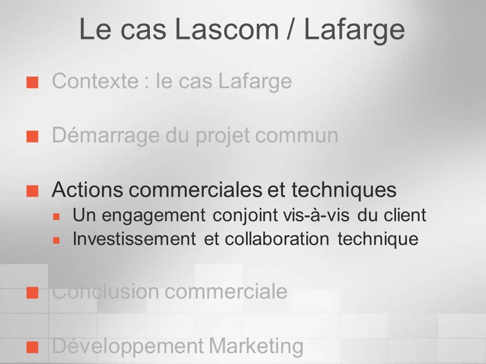 Le cas Lascom / Lafarge Contexte : le cas Lafarge Démarrage du projet commun Actions commerciales et techniques Un engagement conjoint vis-à-vis du cl