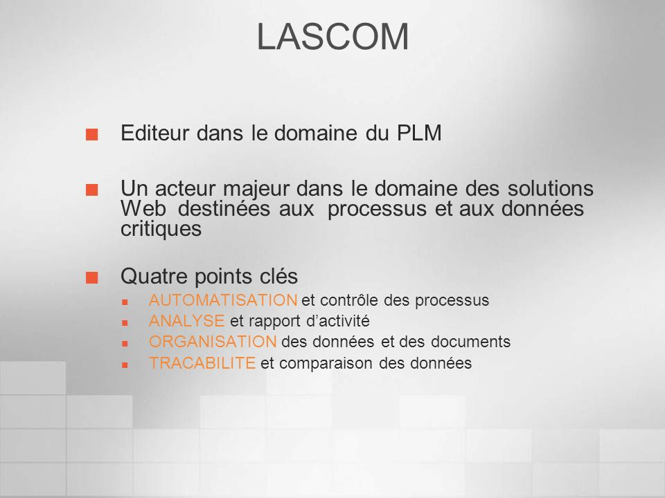 Quelques données clé Editeur et intégrateur Fondée en 1989 90 personnes CA 12,5 M 20 000 licences / 100 systèmes Présence internationale depuis 2001 Aux Usa via LASCOM SOLUTIONS En Europe avec des distributeurs actifs Des partenaires consultants et Intégrateurs LASCOM