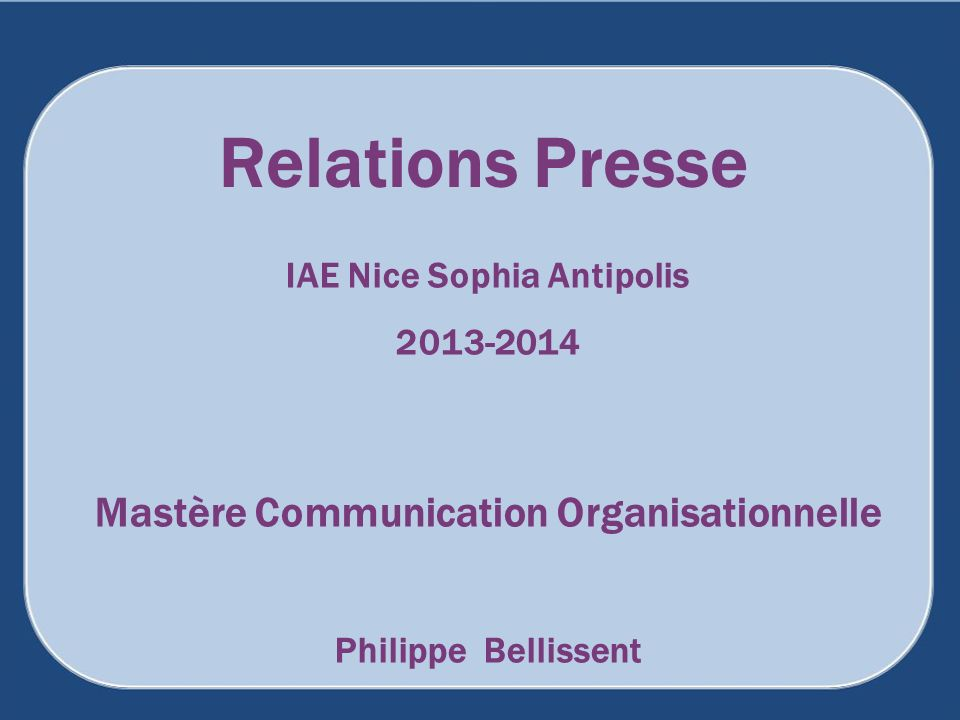 Relations Presse IAE Nice Sophia Antipolis 2013-2014 Mastère Communication Organisationnelle Philippe Bellissent