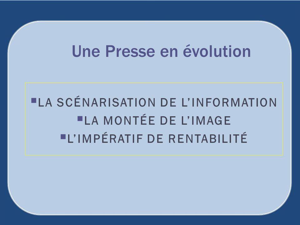 LA SCÉNARISATION DE LINFORMATION LA MONTÉE DE LIMAGE LIMPÉRATIF DE RENTABILITÉ Une Presse en évolution
