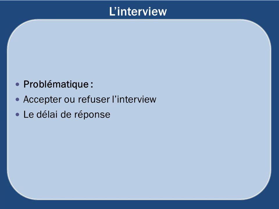 Linterview Problématique : Accepter ou refuser linterview Le délai de réponse