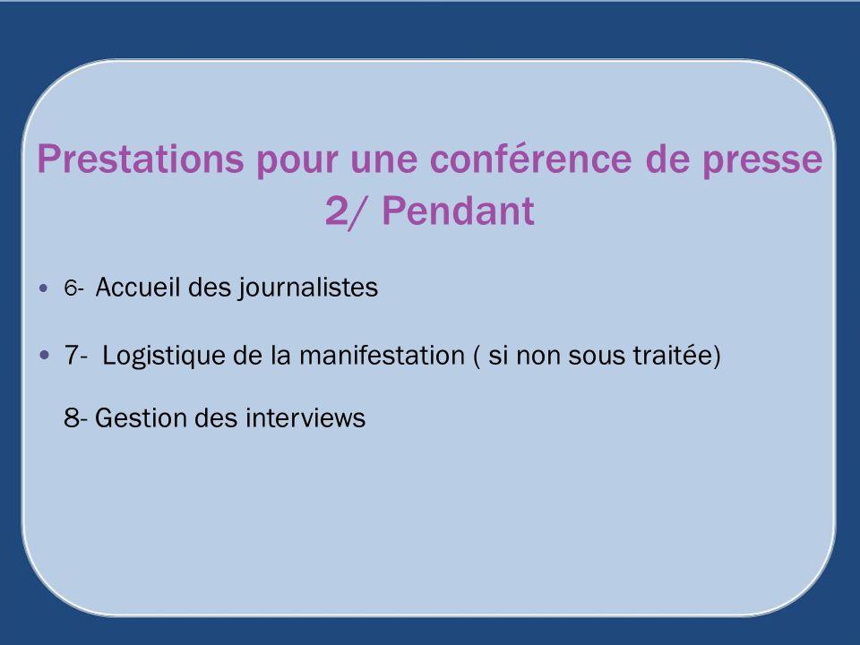 6- Accueil des journalistes 7- Logistique de la manifestation ( si non sous traitée) 8- Gestion des interviews Prestations pour une conférence de pres