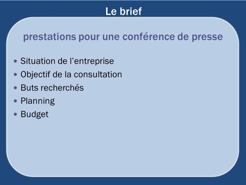 Le brief Situation de lentreprise Objectif de la consultation Buts recherchés Planning Budget prestations pour une conférence de presse