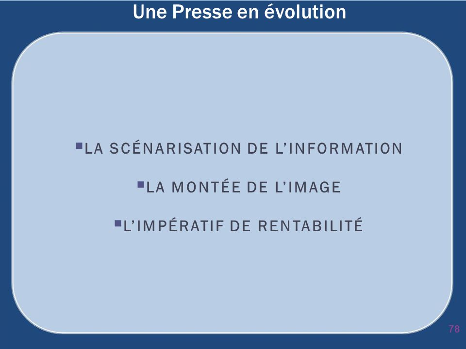 Une Presse en évolution LA SCÉNARISATION DE LINFORMATION LA MONTÉE DE LIMAGE LIMPÉRATIF DE RENTABILITÉ 78