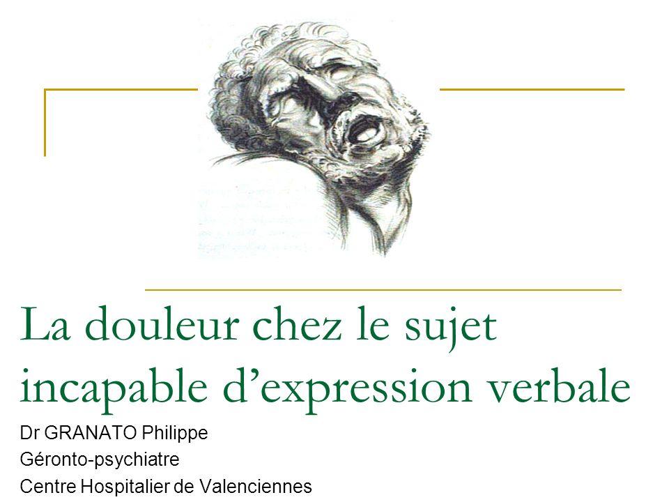 La douleur chez le sujet incapable dexpression verbale Dr GRANATO Philippe Géronto-psychiatre Centre Hospitalier de Valenciennes