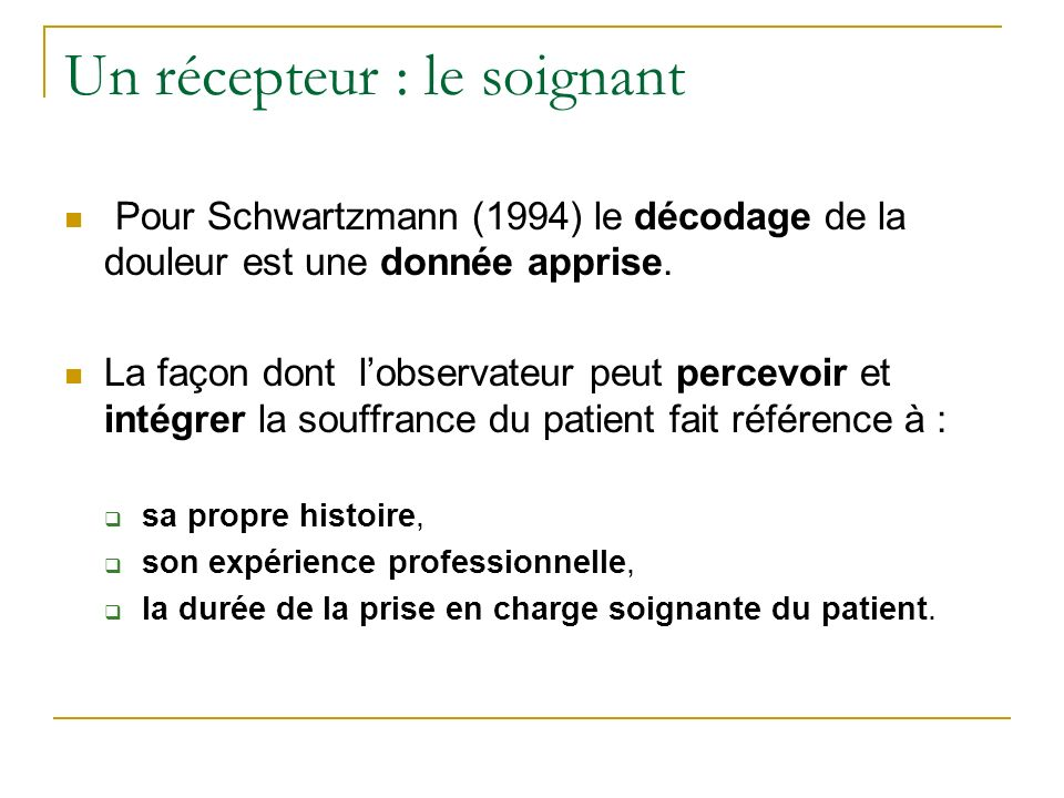 Un récepteur : le soignant Pour Schwartzmann (1994) le décodage de la douleur est une donnée apprise. La façon dont lobservateur peut percevoir et int