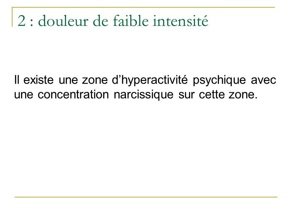 2 : douleur de faible intensité Il existe une zone dhyperactivité psychique avec une concentration narcissique sur cette zone.