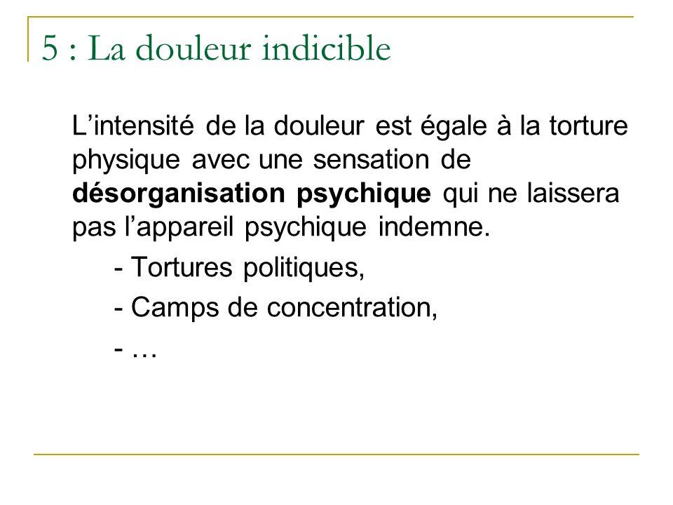 5 : La douleur indicible Lintensité de la douleur est égale à la torture physique avec une sensation de désorganisation psychique qui ne laissera pas
