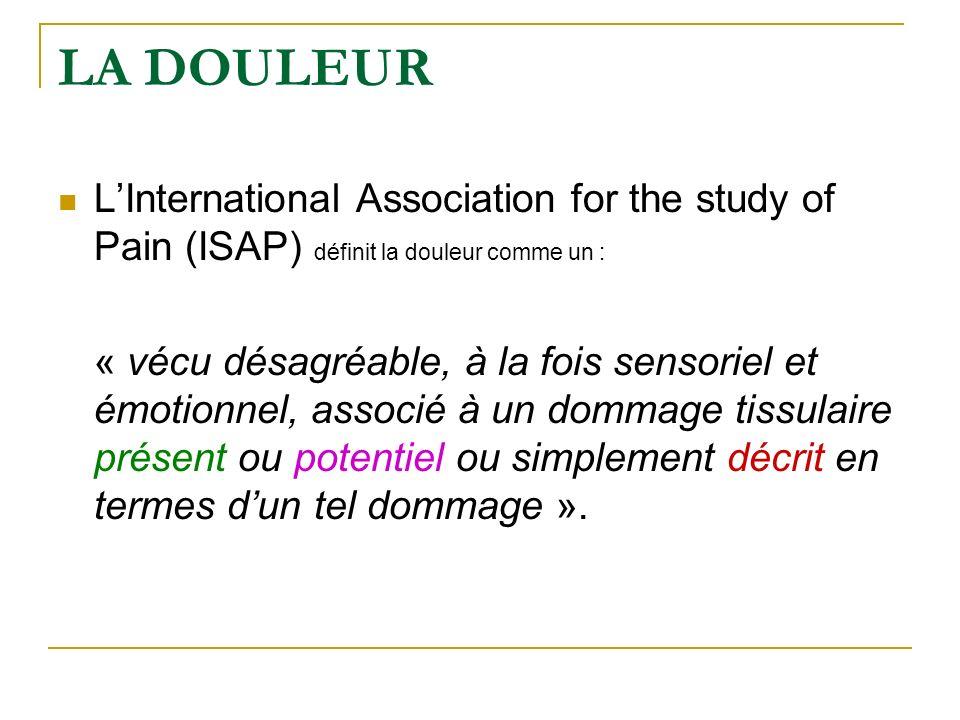 LA DOULEUR LInternational Association for the study of Pain (ISAP) définit la douleur comme un : « vécu désagréable, à la fois sensoriel et émotionnel